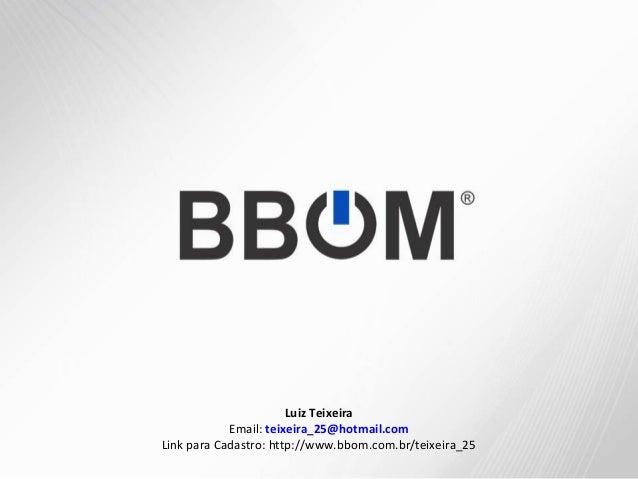 BBOMAdemir JuniorLuiz TeixeiraEmail: teixeira_25@hotmail.comLink para Cadastro: http://www.bbom.com.br/teixeira_25