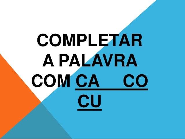 COMPLETAR  A PALAVRA  COM CA CO  CU