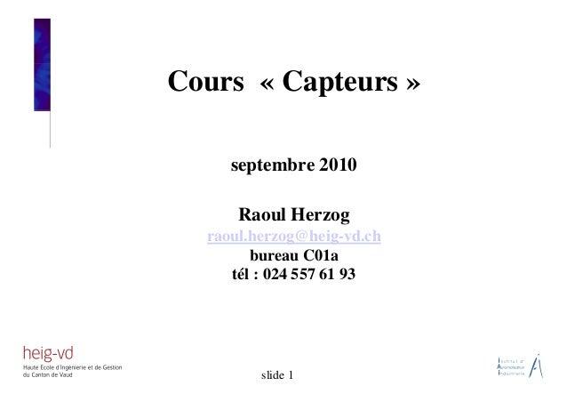 Cours « Capteurs » septembre 2010 Raoul Herzog raoul.herzog@heig-vd.ch bureau C01a tél : 024 557 61 93 slide 1
