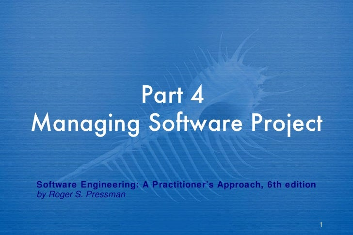Part 4  Managing Software Project  Software Engineering: A Practitioner's Approach, 6th edition by Roger S. Pressman