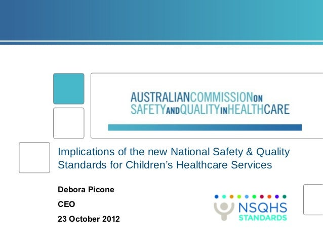 Implications of the new National Safety & QualityStandards for Children's Healthcare ServicesDebora PiconeCEO23 October 2012