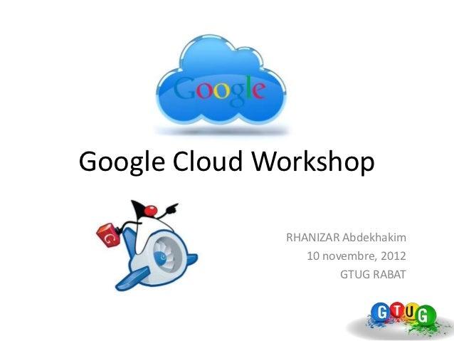 Google Cloud Workshop              RHANIZAR Abdekhakim                 10 novembre, 2012                       GTUG RABAT