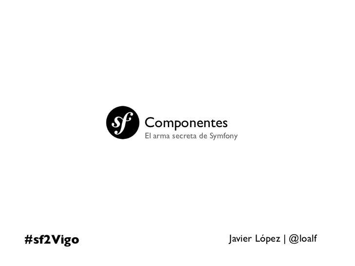 Componentes           El arma secreta de Symfony#sf2Vigo                          Javier López | @loalf