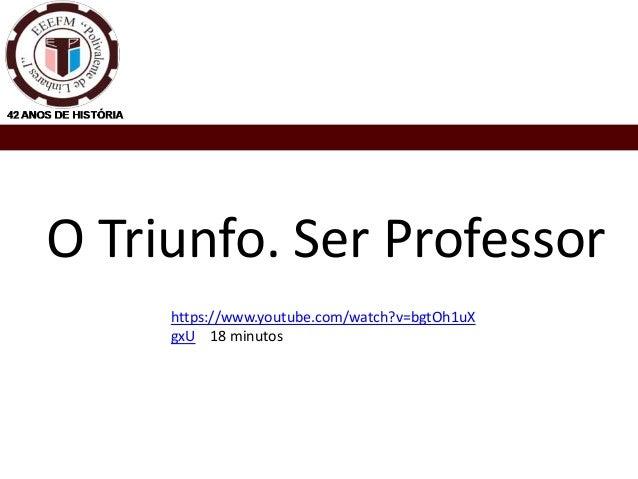 O Triunfo. Ser Professor https://www.youtube.com/watch?v=bgtOh1uX gxU 18 minutos