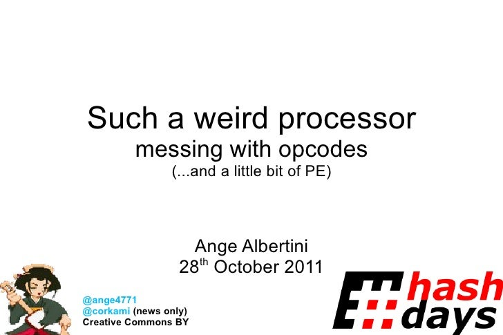 Such a weird processor messing with opcodes (...and a little bit of PE) Ange Albertini 28 th  October 2011 @ange4771 @cork...