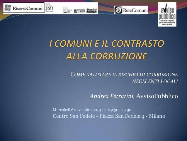 COME VALUTARE IL RISCHIO DI CORRUZIONE NEGLI ENTI LOCALI  Andrea Ferrarini, AvvisoPubblico Mercoledì 6 novembre 2013 | ore...