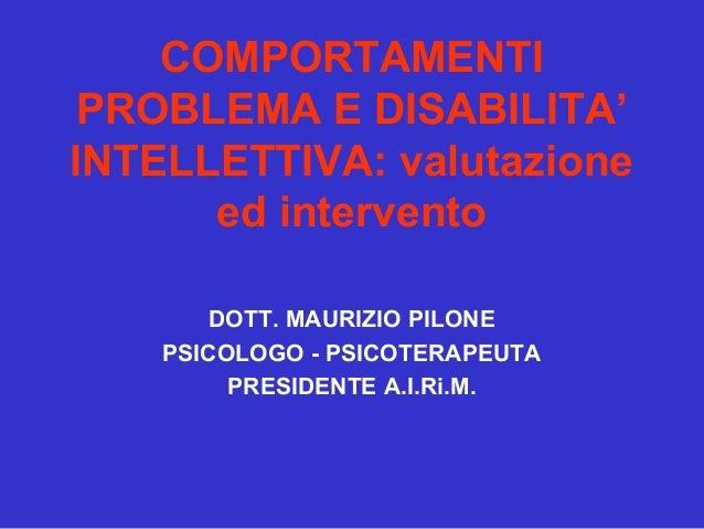 COMPORTAMENTI PROBLEMA E DISABILITA' INTELLETTIVA: valutazione ed intervento DOTT. MAURIZIO PILONE PSICOLOGO - PSICOTERAPE...