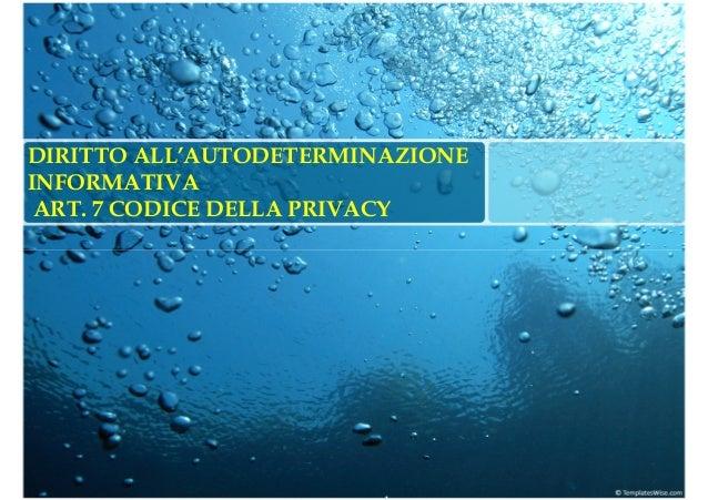 DIRITTO ALL'AUTODETERMINAZIONE INFORMATIVA ART. 7 CODICE DELLA PRIVACY .