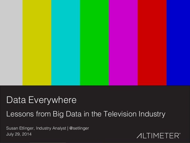 1! Data Everywhere! Lessons from Big Data in the Television Industry! Susan Etlinger, Industry Analyst | @setlinger! July ...