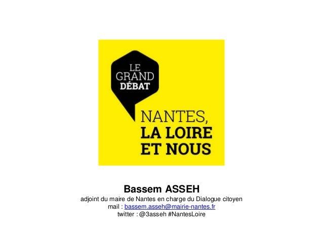 Bassem ASSEH adjoint du maire de Nantes en charge du Dialogue citoyen mail : bassem.asseh@mairie-nantes.fr twitter : @3ass...