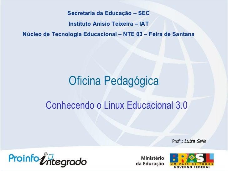 Oficina Pedagógica Profª.:  Luíza Selis Conhecendo o Linux Educacional 3.0 Secretaria da Educação – SEC Instituto Anísio T...