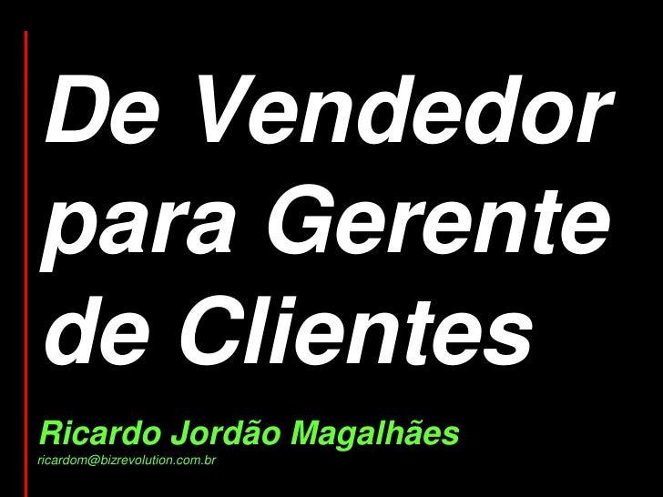 De Vendedor para Gerente de Clientes<br />Ricardo Jordão Magalhães<br />ricardom@bizrevolution.com.br<br />