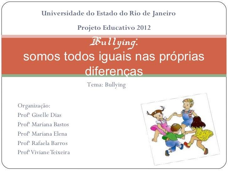 Universidade do Estado do Rio de Janeiro                         Projeto Educativo 2012            Bullying:  somos todos ...