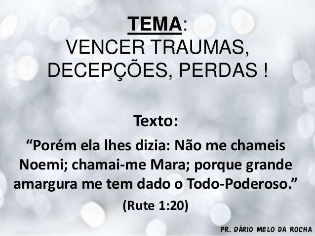 """Pr. Dário Melo da RochaTEMA:VENCER TRAUMAS,DECEPÇÕES, PERDAS !Texto:""""Porém ela lhes dizia: Não me chameisNoemi; chamai-me ..."""