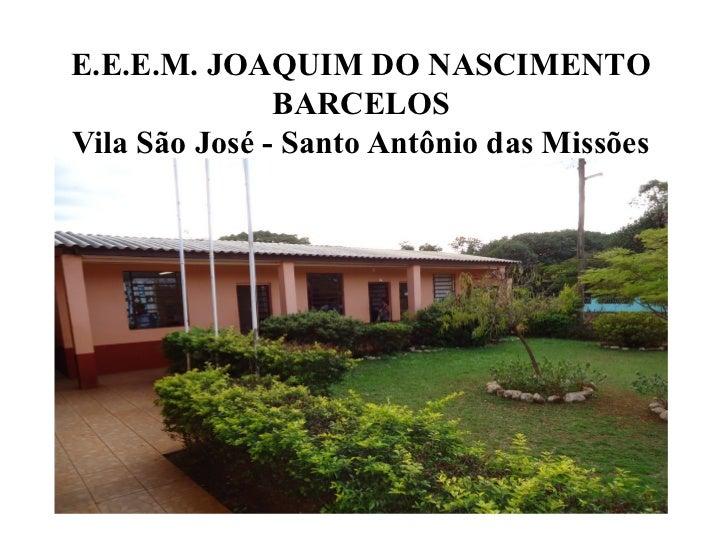 E.E.E.M. JOAQUIM DO NASCIMENTO               BARCELOSVila São José - Santo Antônio das Missões