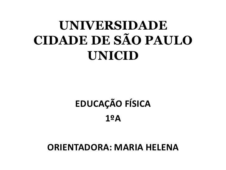 UNIVERSIDADECIDADE DE SÃO PAULOUNICID<br />EDUCAÇÃO FÍSICA<br />1ºA<br />ORIENTADORA: MARIA HELENA<br />