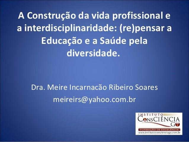 A Construção da vida profissional ea interdisciplinaridade: (re)pensar a      Educação e a Saúde pela            diversida...