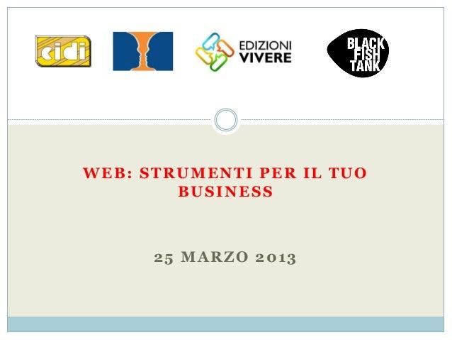 WEB: STRUMENTI PER IL TUO        BUSINESS      25 MARZO 2013