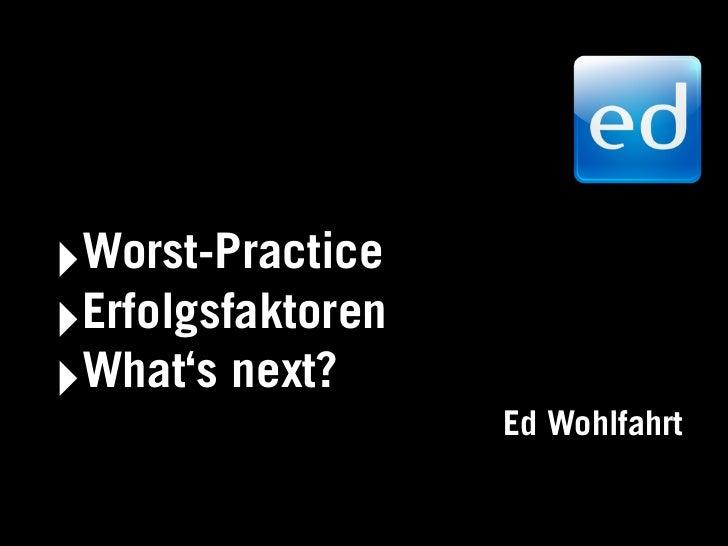 ‣Worst-Practice‣Erfolgsfaktoren‣What's next?                   Ed Wohlfahrt