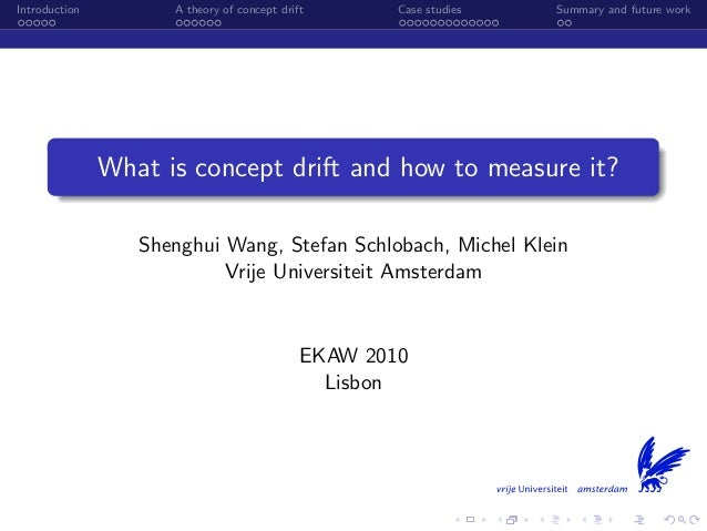 Introduction A theory of concept drift Case studies Summary and future work What is concept drift and how to measure it? S...