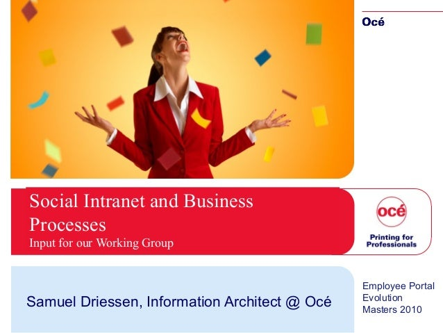 Social Intranet and Business Processes Input for our Working Group Samuel Driessen, Information Architect @ Océ Employee P...