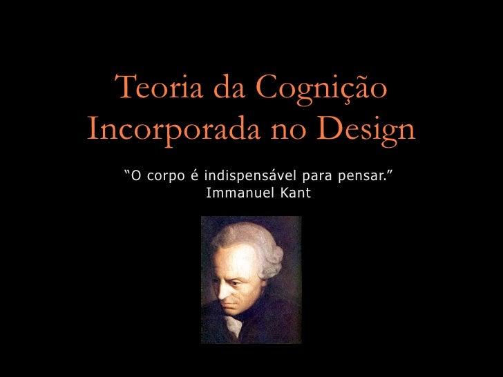 """Teoria da Cognição Incorporada no Design   """"O corpo é indispensável para pensar.""""               Immanuel Kant"""