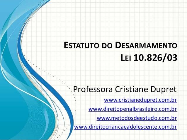 ESTATUTO DO DESARMAMENTO             LEI 10.826/03  Professora Cristiane Dupret             www.cristianedupret.com.br    ...