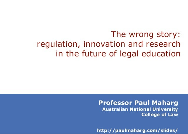 The wrong story: regulation, innovation and research in the future of legal education  Professor Paul Maharg  Australian N...