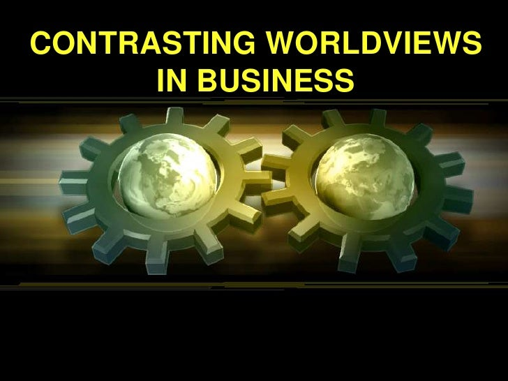 Slide set 6   contrasting worldviews in business