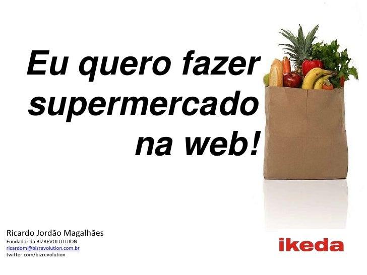 Eu quero fazer supermercado na web!<br />Ricardo Jordão Magalhães<br />Fundador da BIZREVOLUTUION<br />ricardom@bizrevolut...