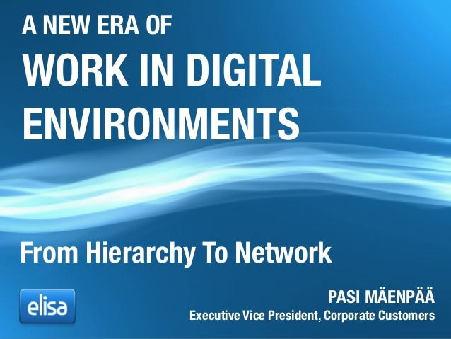 WORK IN DIGITAL ENVIRONMENTS PASI MÄENPÄÄ Executive Vice President, Corporate Customers From Hierarchy To Network A NEW ER...