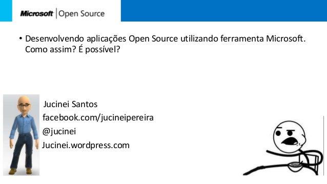 • Desenvolvendo aplicações Open Source utilizando ferramenta Microsoft.Como assim? É possível?Jucinei Santosfacebook.com/j...