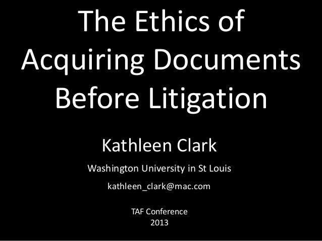 The Ethics of Acquiring Documents Before Litigation Kathleen Clark Washington University in St Louis kathleen_clark@mac.co...