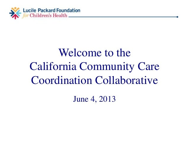 Welcome to theCalifornia Community CareCoordination CollaborativeJune 4, 2013