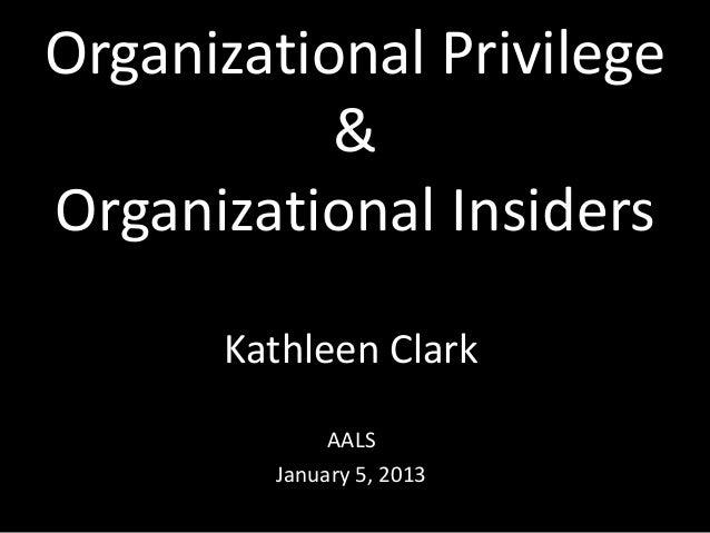 Organizational Privilege & Organizational Insiders Kathleen Clark AALS January 5, 2013