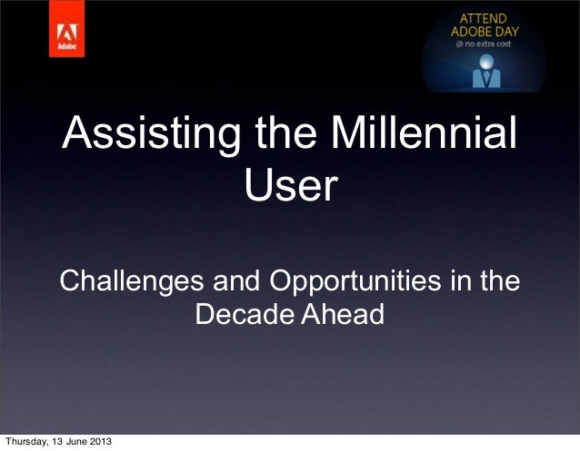 Assisting the MillennialUserChallenges and Opportunities in theDecade AheadThursday, 13 June 2013
