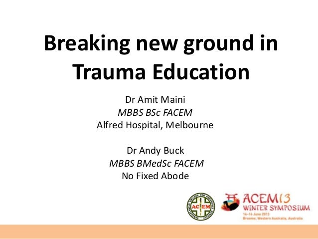 Breaking new ground inTrauma EducationDr Amit MainiMBBS BSc FACEMAlfred Hospital, MelbourneDr Andy BuckMBBS BMedSc FACEMNo...