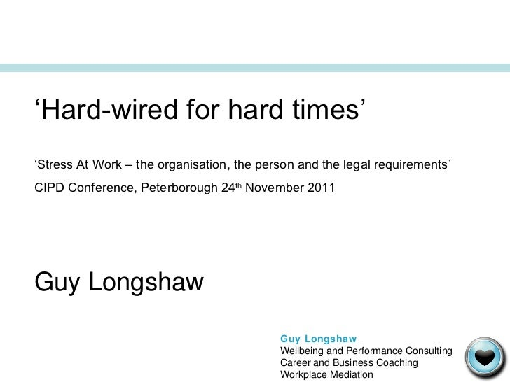 ' Hard-wired for hard times' ' Stress At Work – the organisation, the person and the legal requirements' CIPD Conference, ...