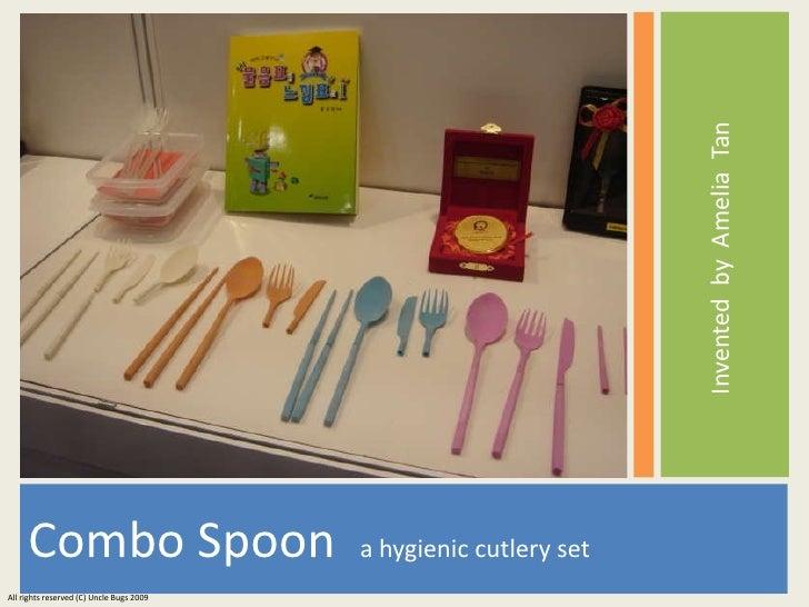 <ul><li>Combo Spoon  a hygienic cutlery set </li></ul><ul><li>Invented  by  Amelia  Tan   </li></ul>All rights reserved (C...