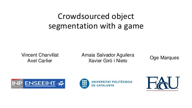 Crowdsourced object segmentation with a game  Vincent Charvillat Axel Carlier  Amaia Salvador Aguilera Xavier Giró i Nieto...
