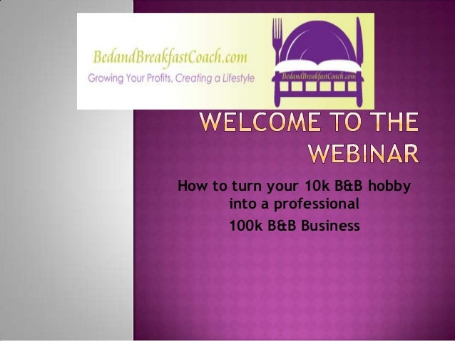 How to turn your 10k B&B hobby      into a professional      100k B&B Business