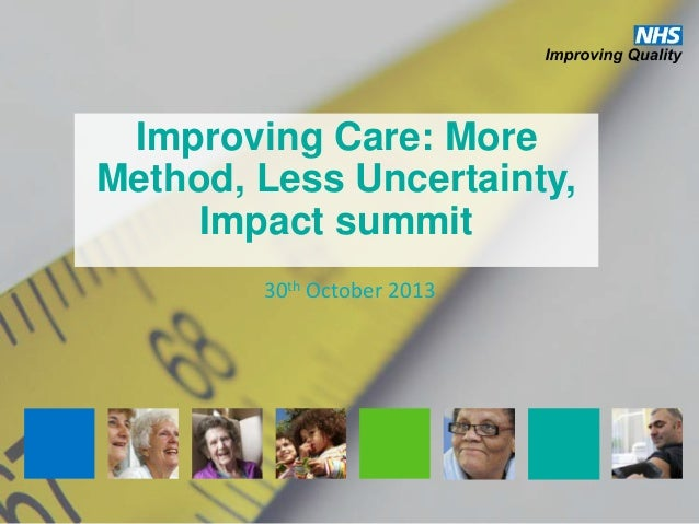 Improving Care: More Method, Less Uncertainty, Impact summit 30th October 2013