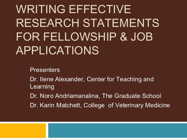 WRITING EFFECTIVE RESEARCH STATEMENTS FOR FELLOWSHIP & JOB APPLICATIONS Presenters Dr. Ilene Alexander, Center for Teachin...
