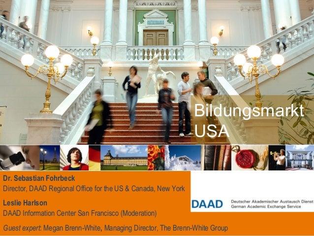 Bildungsmarkt USA Dr. Sebastian Fohrbeck Director, DAAD Regional Office for the US & Canada, New York Leslie Harlson DAAD ...