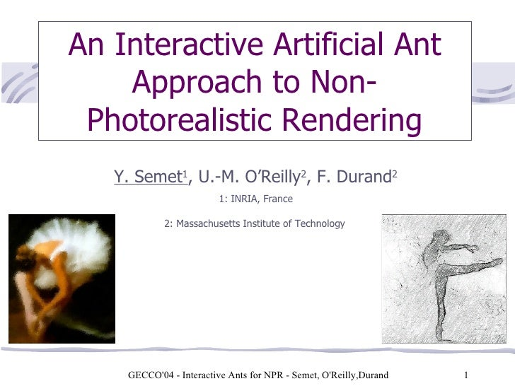 GECCO'04 - Interactive Ants for NPR - Semet, O'Reilly,Durand    An Interactive Artificial Ant Approach to Non-Photorealist...