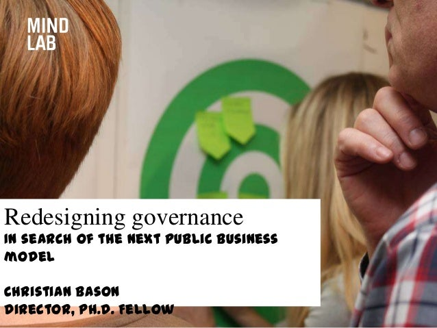 Redesigning governance In search of the next public business model Christian Bason Director, Ph.D. Fellow