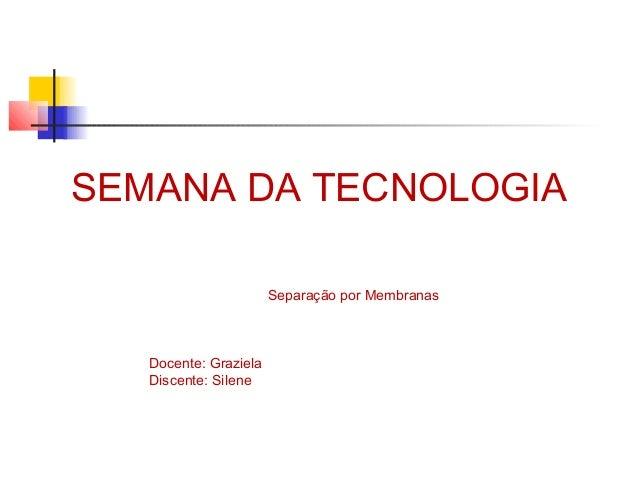 SEMANA DA TECNOLOGIA  Separação por Membranas  Docente: Graziela  Discente: Silene