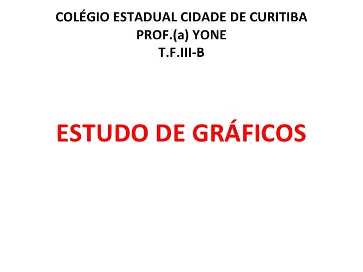 COLÉGIO ESTADUAL CIDADE DE CURITIBA PROF.(a) YONE T.F.III-B <ul><li>ESTUDO DE GRÁFICOS </li></ul>