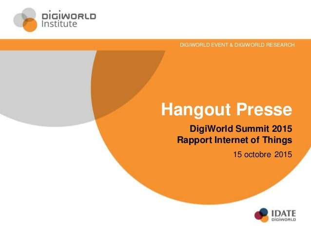 Hangout Presse DigiWorld Summit 2015 Rapport Internet of Things 15 octobre 2015 DIGIWORLD EVENT & DIGIWORLD RESEARCH