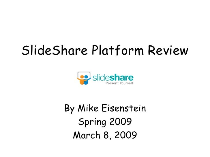 SlideShare Platform Review By Mike Eisenstein Spring 2009 March 8, 2009